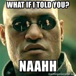 What If I Told You - What if i told you? naahh