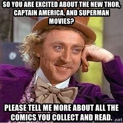 Willy Wonka - So you are excited about the new thor, captain america, and superman movies? please tell me more about all the comics you collect and read.