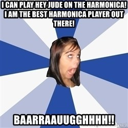 Annoying Facebook Girl - I can play hey jude on the Harmonica! I am the best harmonica player out there! baarraauugghhhh!!