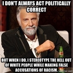 The Most Interesting Man In The World - I don't always act politically correct but when I do, I stereotype the hell out of white people while making false accusations of racism.