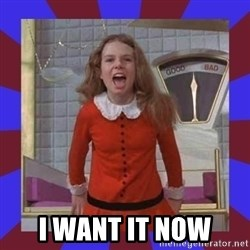 i want it now but i want an oompa loompa now!!!! veruca salt meme generator,But I Want It Now Meme