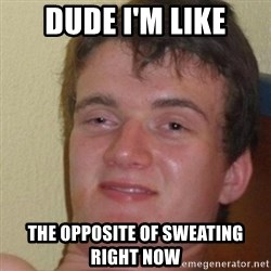 really high guy - dude i'm like the opposite of sweating right now