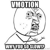 Y U SO - VMOTION WHY YOU SO SLOW!?