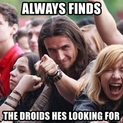 Ridiculously Photogenic Metalhead Guy - Always finds The droids hes looking for