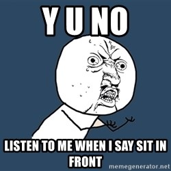 Y U No - y u no listen to me when i say sit in front