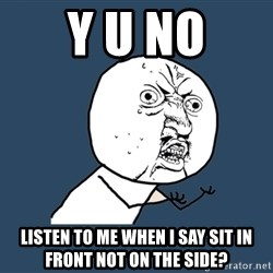 Y U No - y u no listen to me when i say sit in front not on the side?