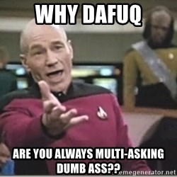 star trek wtf - why dafuq are you always multi-asking dumb ass??