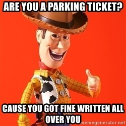 Perv Woody - are you a parking ticket? cause you got fine written all over you