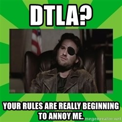 Snake Plissken - DTLA?  Your rules are really beginning to annoy me.