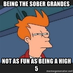 Futurama  - Being the sober Grandes not as fun as being a high 5