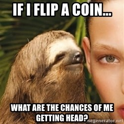 The Rape Sloth - If I flip a coin... What are the chances of me getting head?
