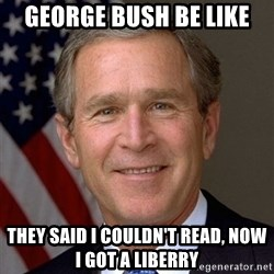 George Bush - George bush be like They said I couldn't read, now i got a liberry
