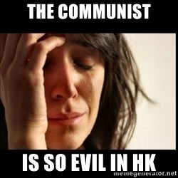 First World Problems - the communist is so evil in hk