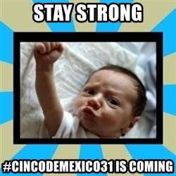 Stay Strong Baby - STAY Strong #cincodemexico31 is coming