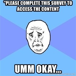 """Okay Guy - """"please complete this survey to access the content umm okay..."""