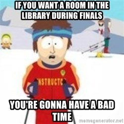south park skiing instructor - if you want a room in the library during finals you're gonna have a bad time