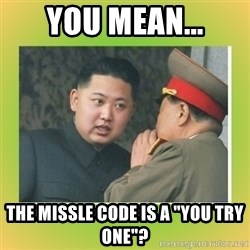 """kim joung - YOU MEAN... THE MISSLE CODE IS A """"YOU TRY ONE""""?"""