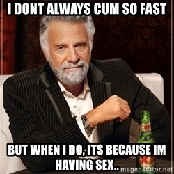 The Most Interesting Man In The World - I dont always cum so fast but when i do, its because im having sex..