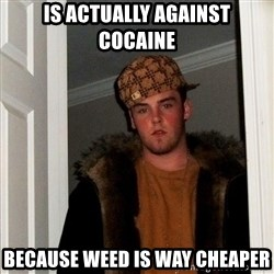 Scumbag Steve - is actually against cocaine because weed is way cheaper