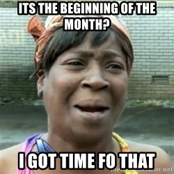 Ain't Nobody got time fo that - its the beginning of the month? i got time fo that