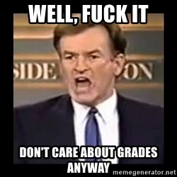 Fuck it meme - Well, fuck it don't care about grades anyway