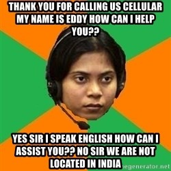 Stereotypical Indian Telemarketer - THANK YOU FOR CALLING US CELLULAR MY NAME IS EDDY HOW CAN I HELP YOU?? YES SIR I SPEAK ENGLISH HOW CAN I ASSIST YOU?? NO SIR WE ARE NOT LOCATED IN INDIA