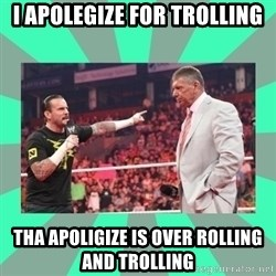 CM Punk Apologize! - i apolegize for trolling tha apoligize is over rolling and trolling