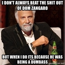 The Most Interesting Man In The World - i don't always beat the shit out of dom zangaro but when i do its because he was being a dumbass