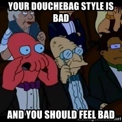 Zoidberg - your douchebag style is bad and you should feel bad