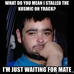 just waiting for a mate - What do You mean i stalled the kosmic on track? I'm just waiting for mate