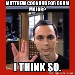 Dr. Sheldon Cooper - matthew coonrod for drum major? i think so.