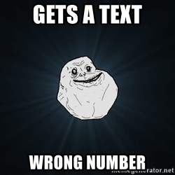 Forever Alone - Gets a text wrong number
