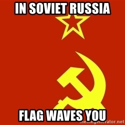 In Soviet Russia - IN SOVIET RUSSIA FLAG WAVES YOU