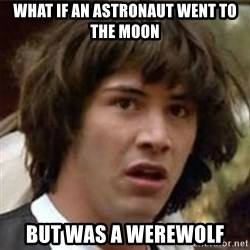 what if meme - What if an astronaut went to the moon But was a werewolf
