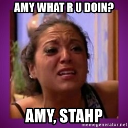 Stahp It Mahm  - AMy What r u doin? Amy, STAHP
