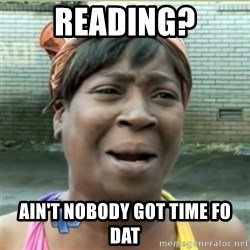 Ain't Nobody got time fo that - reading? ain't nobody got time fo dat