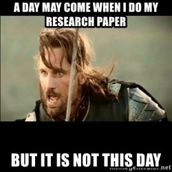 There will come a day but it is not this day - A day may come when i do my research paper But it is not this day