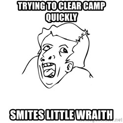 genius rage meme - Trying to clear camp quickly Smites Little wraith