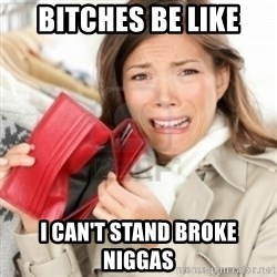 Broke bitches - Bitches be like i can't stand broke niggas
