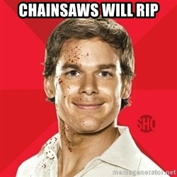 Dexter Showtime - chainsaws will rip