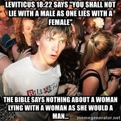 """Sudden Realization Ralph - LEVITICUS 18:22 says """"you shall not lie with a male as one lies with a female"""" the bible says nothing about a woman lying with a woman as she would a man..."""
