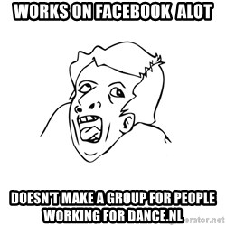 genius rage meme - Works on facebook  alot doesn't make a group for people working for dance.nl