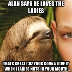 Whispering sloth - alan says he loves the ladies thats great cuz your gonna love it when i ladies nuts in your mouth