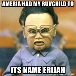 Kim Jong Il Team America - Ameria had my ruvchild to its name erijah