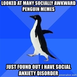 Socially Awkward Penguin - looked at many socially awkward penguin memes  just found out i have social anxiety disorder