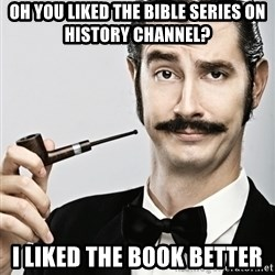 Snob - Oh you liked the bible series on History channel? I liked the book better