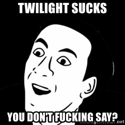 you don't say meme - Twilight sucks you don't fucking say?