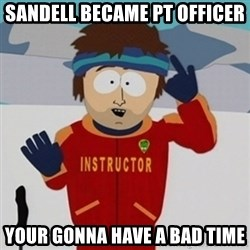 SouthPark Bad Time meme - sandell became Pt Officer Your gonna have a bad time