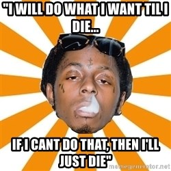 "Lil Wayne Meme - ""i will do what i want til i die... if i cant do that, then i'll just die"""