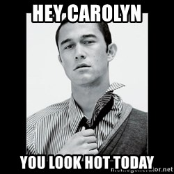 Hey Girl (Joseph Gordon-Levitt) - Hey carolyn you look hot today